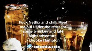 Fuck Netflix and chill. Meet me out under the stars for some whiskey and late night adventure. - Brooke Hampton