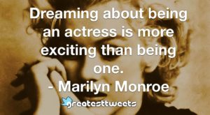 Dreaming about being an actress is more exciting than being one. - Marilyn Monroe.001