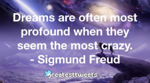 Dreams are often most profound when they seem the most crazy. - Sigmund Freud.001