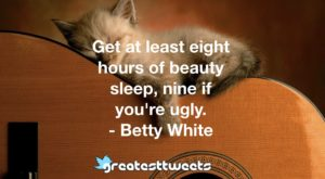 Get at least eight hours of beauty sleep, nine if you're ugly. - Betty White