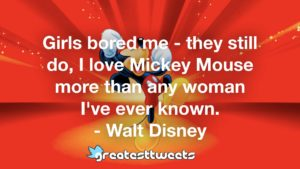 Girls bored me - they still do, I love Mickey Mouse more than any woman I've ever known. - Walt Disney