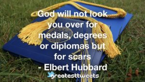 God will not look you over for medals, degrees or diplomas but for scars - Elbert Hubbard