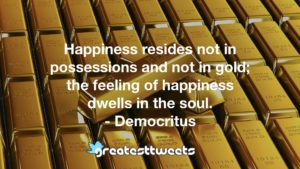 Happiness resides not in possessions and not in gold; the feeling of happiness dwells in the soul. - Democritus