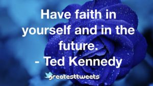 Have faith in yourself and in the future. - Ted Kennedy