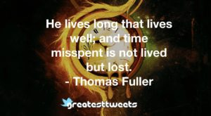 He lives long that lives well; and time misspent is not lived but lost. - Thomas Fuller