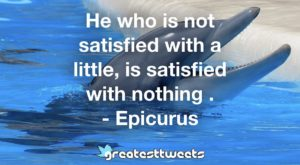 He who is not satisfied with a little, is satisfied with nothing . - Epicurus