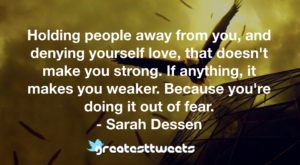 Holding people away from you, and denying yourself love, that doesn't make you strong. If anything, it makes you weaker. Because you're doing it out of fear. - Sarah Dessen