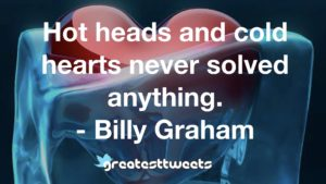Hot heads and cold hearts never solved anything. - Billy Graham