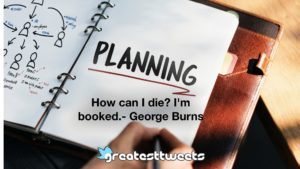 How can I die? I'm booked.- George Burns