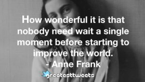 How wonderful it is that nobody need wait a single moment before starting to improve the world. - Anne Frank