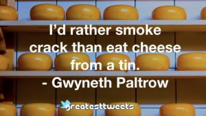 I'd rather smoke crack than eat cheese from a tin. - Gwyneth Paltrow