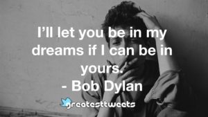 I'll let you be in my dreams if I can be in yours. - Bob Dylan