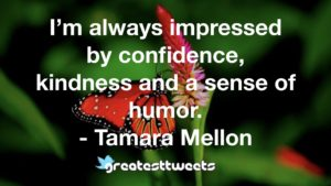 I'm always impressed by confidence, kindness and a sense of humor. - Tamara Mellon
