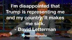 I'm disappointed that Trump is representing me and my country. It makes me sick. - David Letterman