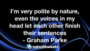 I'm very polite by nature, even the voices in my head let each other finish their sentences - Graham Parke