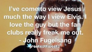 I've come to view Jesus much the way I view Elvis. I love the guy but the fan clubs really freak me out. - John Fugelsang
