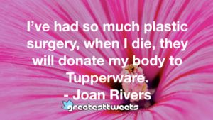 I've had so much plastic surgery, when I die, they will donate my body to Tupperware. - Joan Rivers