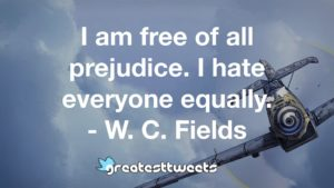 I am free of all prejudice. I hate everyone equally. - W. C. Fields
