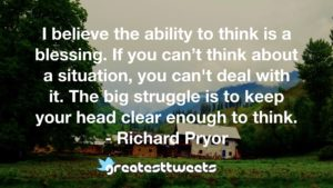 I believe the ability to think is a blessing. If you can't think about a situation, you can't deal with it. The big struggle is to keep your head clear enough to think. - Richard Pryor