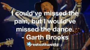 I could've missed the pain, but I would've missed the dance. - Garth Brooks