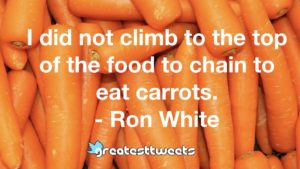 I did not climb to the top of the food to chain to eat carrots. - Ron White