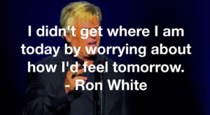 I didn't get where I am today by worrying about how I'd feel tomorrow. - Ron White