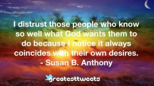 I distrust those people who know so well what God wants them to do because I notice it always coincides with their own desires. - Susan B. Anthony