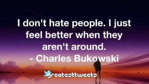 I don't hate people. I just feel better when they aren't around. - Charles Bukowski