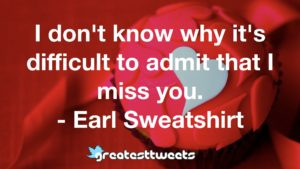 I don't know why it's difficult to admit that I miss you. - Earl Sweatshirt