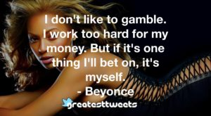 I don't like to gamble. I work too hard for my money. But if it's one thing I'll bet on, it's myself. - Beyonce