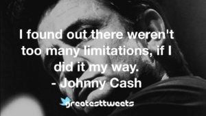 I found out there weren't too many limitations, if I did it my way. - Johnny Cash