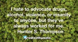 I hate to advocate drugs, alcohol, violence, or insanity to anyone, but they've always worked for me. - Hunter S. Thompson