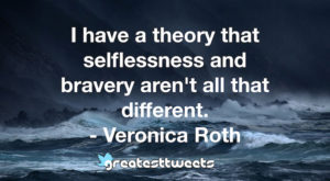 I have a theory that selflessness and bravery aren't all that different. - Veronica Roth