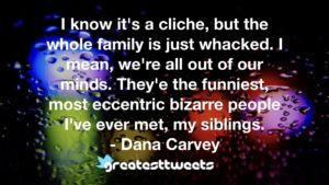 I know it's a cliche, but the whole family is just whacked. I mean, we're all out of our minds. They'e the funniest, most eccentric bizarre people I've ever met, my siblings. - Dana Carvey.001