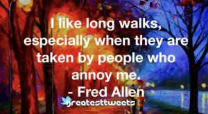 I like long walks, especially when they are taken by people who annoy me. - Fred Allen