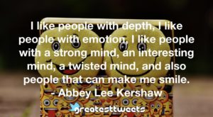 I like people with depth, I like people with emotion, I like people with a strong mind, an interesting mind, a twisted mind, and also people that can make me smile. - Abbey Lee Kershaw