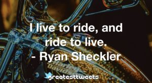 I live to ride, and ride to live. - Ryan Sheckler