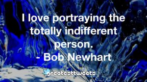 I love portraying the totally indifferent person. - Bob Newhart