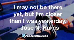 I may not be there yet, but I'm closer than I was yesterday. - Jose N. Harris