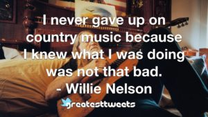 I never gave up on country music because I knew what I was doing was not that bad. - Willie Nelson