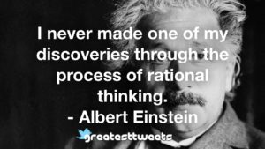 I never made one of my discoveries through the process of rational thinking. - Albert Einstein