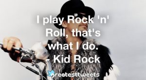 I play Rock 'n' Roll, that's what I do. - Kid Rock