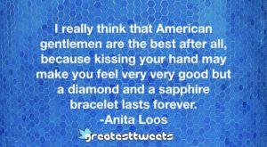 I really think that American gentlemen are the best after all, because kissing your hand may make you feel very very good but a diamond and a sapphire bracelet lasts forever. -Anita Loos