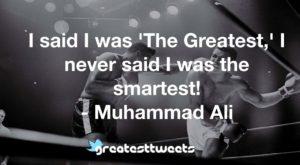 I said I was 'The Greatest,' I never said I was the smartest! - Muhammad Ali