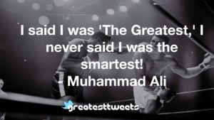 I said I was 'The Greatest,' I never said I was the smartest! - Muhammad Ali