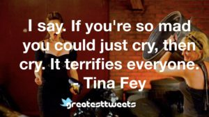 I say. If you're so mad you could just cry, then cry. It terrifies everyone. - Tina Fey