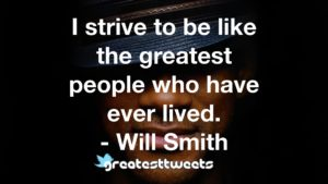 I strive to be like the greatest people who have ever lived. - Will Smith