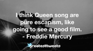 I think Queen song are pure escapism, like going to see a good film. - Freddie Mercury