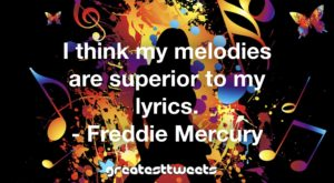 I think my melodies are superior to my lyrics. - Freddie Mercury