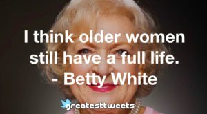 I think older women still have a full life. - Betty White